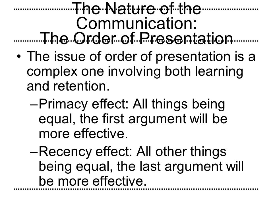 The Nature of the Communication: The Order of Presentation The issue of order of presentation is a complex one involving both learning and retention.
