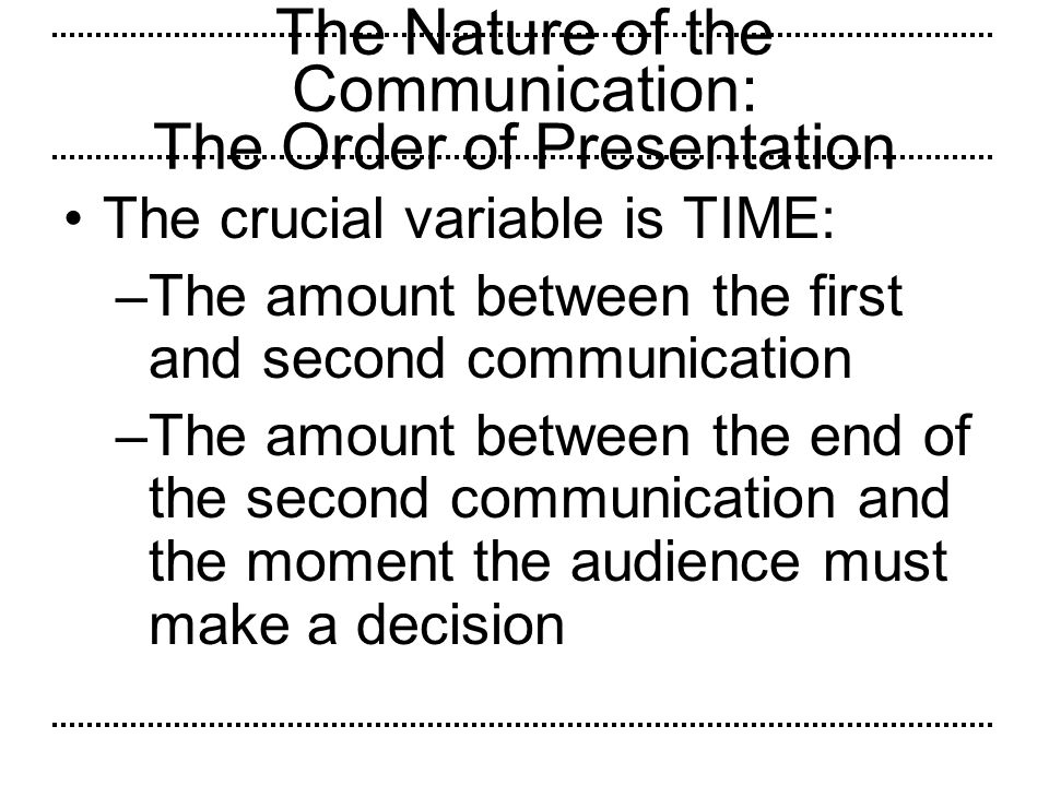 The Nature of the Communication: The Order of Presentation The crucial variable is TIME: –The amount between the first and second communication –The a