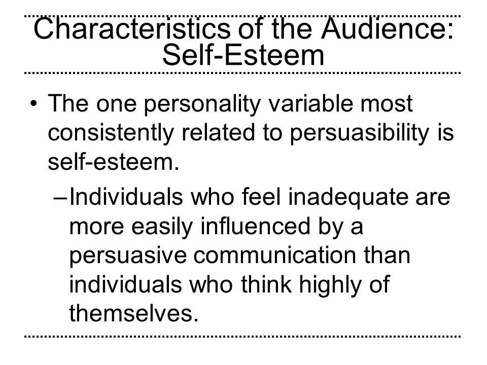 Characteristics of the Audience: Self-Esteem The one personality variable most consistently related to persuasibility is self-esteem. –Individuals who