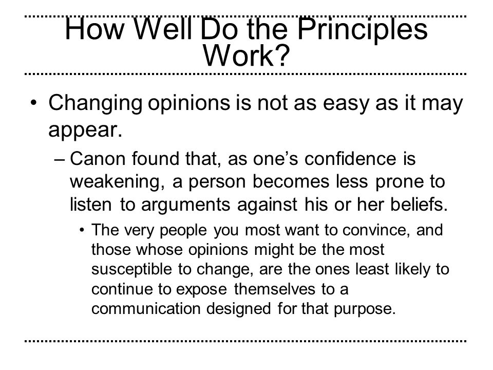 How Well Do the Principles Work? Changing opinions is not as easy as it may appear. –Canon found that, as ones confidence is weakening, a person becom
