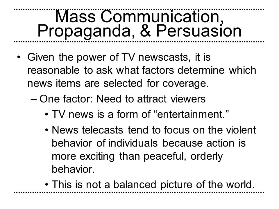 Mass Communication, Propaganda, & Persuasion Given the power of TV newscasts, it is reasonable to ask what factors determine which news items are sele