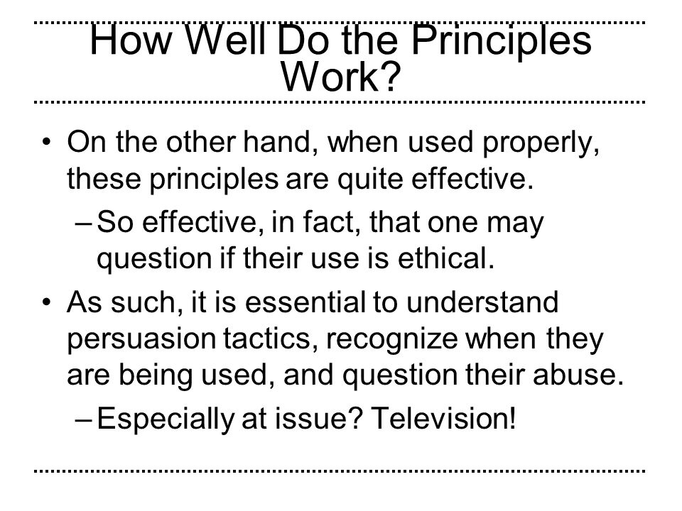 How Well Do the Principles Work? On the other hand, when used properly, these principles are quite effective. –So effective, in fact, that one may que