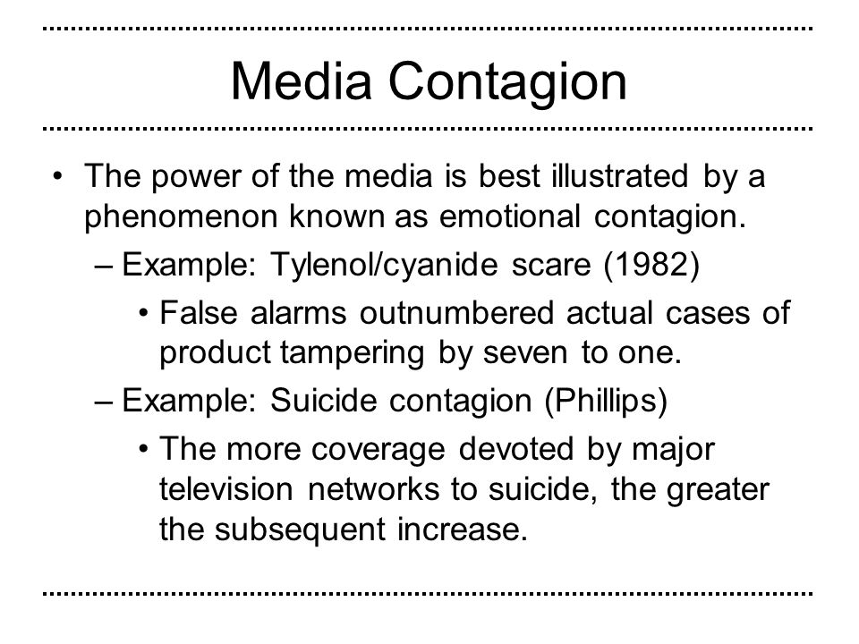 Media Contagion This influence is probably unintentional but the pervasiveness of the electronic media cannot be overstated.