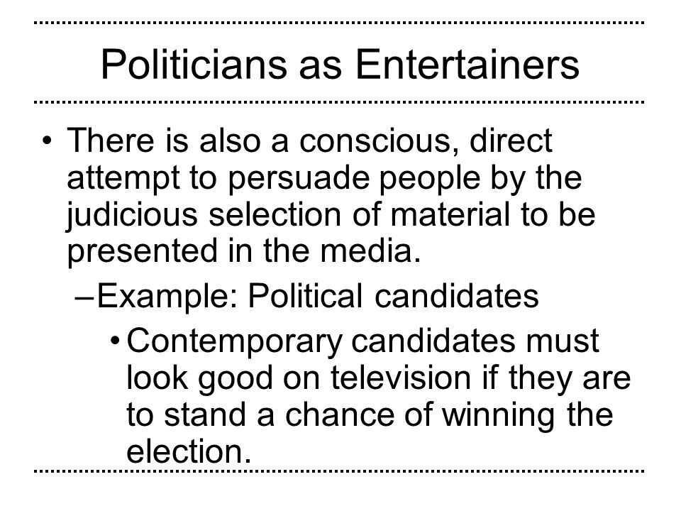 Politicians as Entertainers There is also a conscious, direct attempt to persuade people by the judicious selection of material to be presented in the