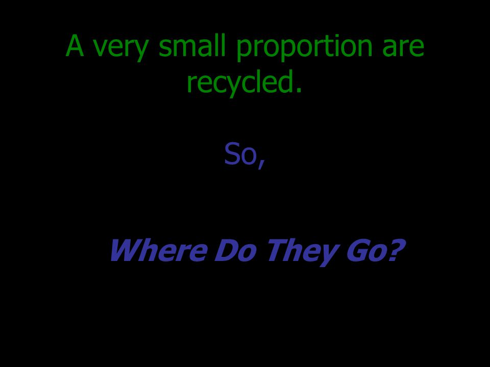 A very small proportion are recycled. So, Where Do They Go