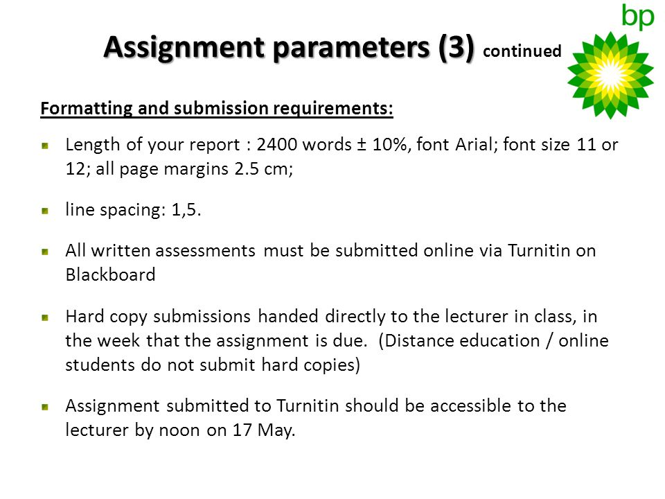 Assignment parameters (3) Assignment parameters (3) continued Formatting and submission requirements: Length of your report : 2400 words ± 10%, font Arial; font size 11 or 12; all page margins 2.5 cm; line spacing: 1,5.
