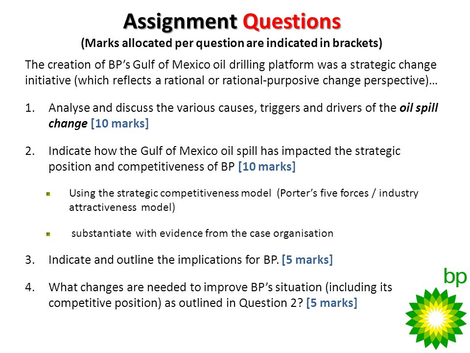Assignment Questions Assignment Questions (Marks allocated per question are indicated in brackets) The creation of BPs Gulf of Mexico oil drilling platform was a strategic change initiative (which reflects a rational or rational-purposive change perspective)… 1.Analyse and discuss the various causes, triggers and drivers of the oil spill change [10 marks] 2.Indicate how the Gulf of Mexico oil spill has impacted the strategic position and competitiveness of BP [10 marks] Using the strategic competitiveness model (Porters five forces / industry attractiveness model) substantiate with evidence from the case organisation 3.Indicate and outline the implications for BP.