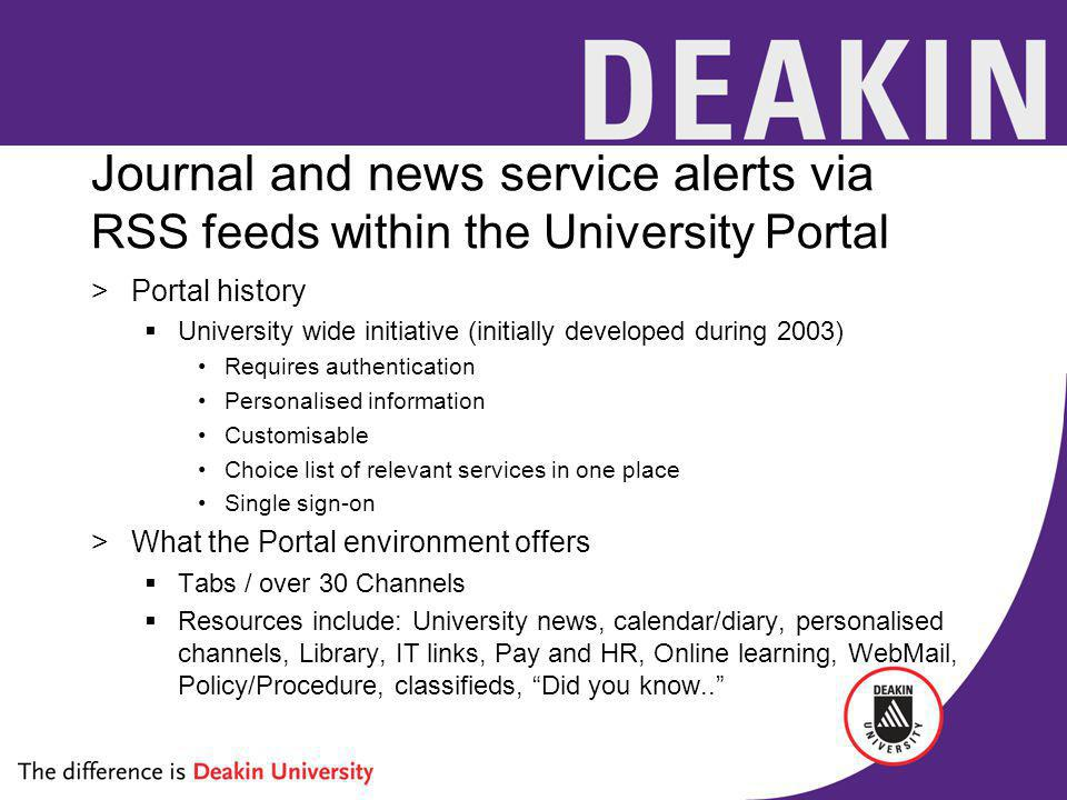 Journal and news service alerts via RSS feeds within the University Portal >Portal history University wide initiative (initially developed during 2003) Requires authentication Personalised information Customisable Choice list of relevant services in one place Single sign-on >What the Portal environment offers Tabs / over 30 Channels Resources include: University news, calendar/diary, personalised channels, Library, IT links, Pay and HR, Online learning, WebMail, Policy/Procedure, classifieds, Did you know..