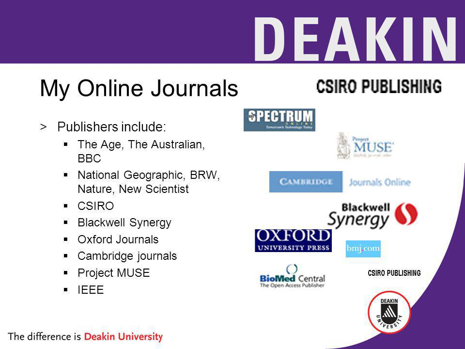 My Online Journals >Publishers include: The Age, The Australian, BBC National Geographic, BRW, Nature, New Scientist CSIRO Blackwell Synergy Oxford Journals Cambridge journals Project MUSE IEEE