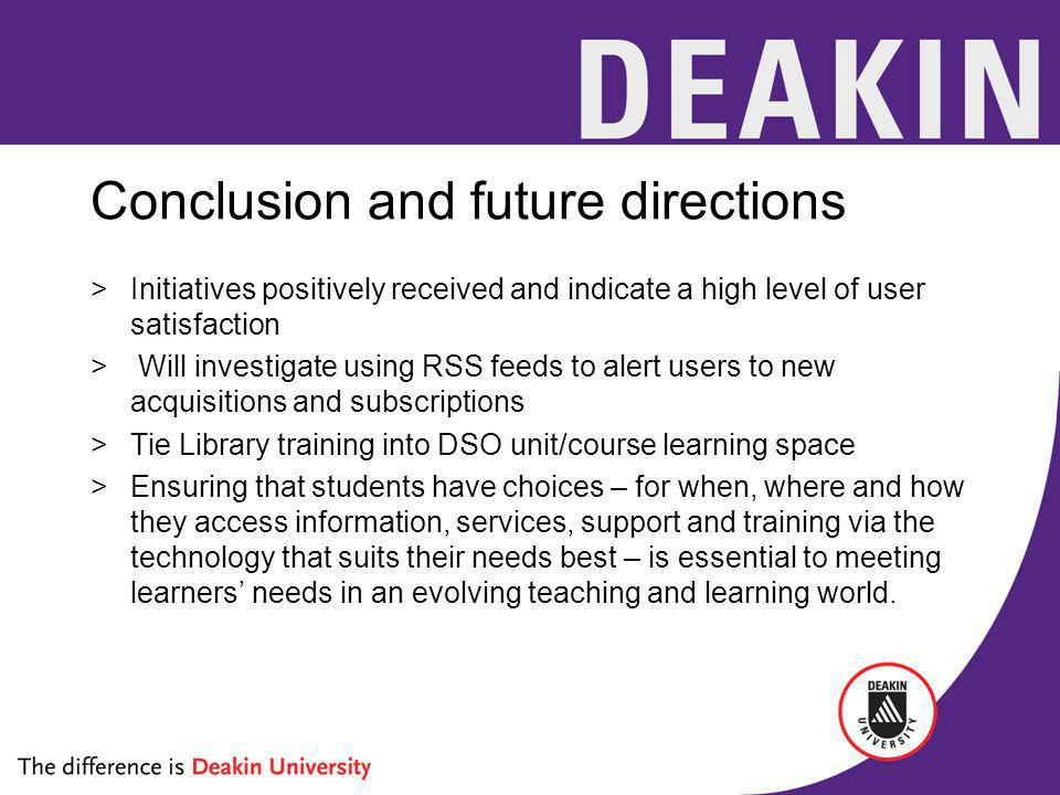 Conclusion and future directions >Initiatives positively received and indicate a high level of user satisfaction > Will investigate using RSS feeds to alert users to new acquisitions and subscriptions >Tie Library training into DSO unit/course learning space >Ensuring that students have choices – for when, where and how they access information, services, support and training via the technology that suits their needs best – is essential to meeting learners needs in an evolving teaching and learning world.