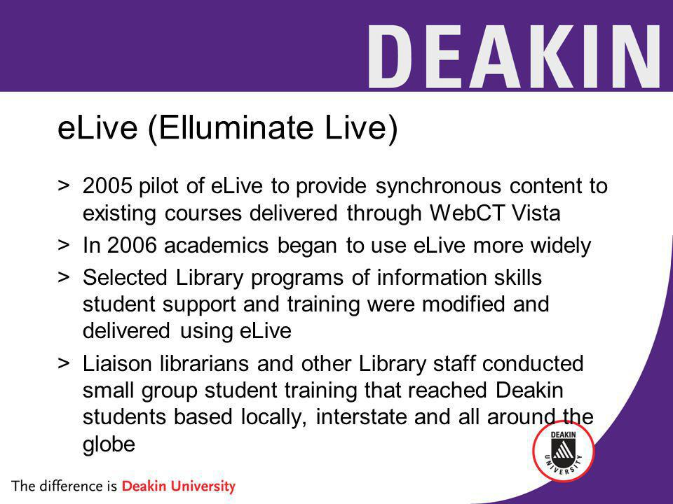 eLive (Elluminate Live) >2005 pilot of eLive to provide synchronous content to existing courses delivered through WebCT Vista >In 2006 academics began to use eLive more widely >Selected Library programs of information skills student support and training were modified and delivered using eLive >Liaison librarians and other Library staff conducted small group student training that reached Deakin students based locally, interstate and all around the globe