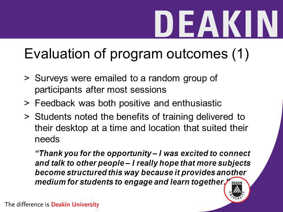 Evaluation of program outcomes (1) >Surveys were emailed to a random group of participants after most sessions >Feedback was both positive and enthusiastic >Students noted the benefits of training delivered to their desktop at a time and location that suited their needs Thank you for the opportunity – I was excited to connect and talk to other people – I really hope that more subjects become structured this way because it provides another medium for students to engage and learn together.