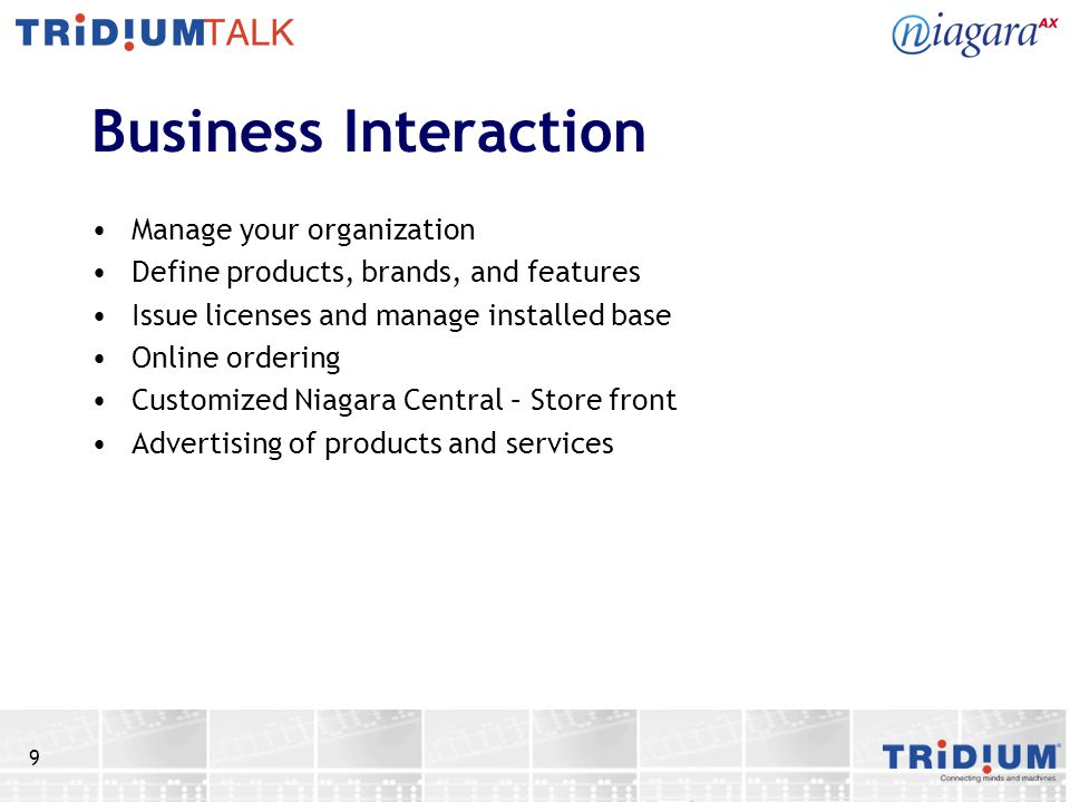 9 Business Interaction Manage your organization Define products, brands, and features Issue licenses and manage installed base Online ordering Customized Niagara Central – Store front Advertising of products and services