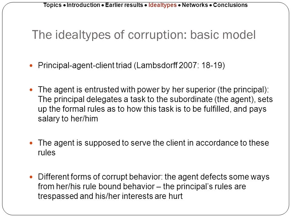 The idealtypes of corruption: basic model Principal-agent-client triad (Lambsdorff 2007: 18-19) The agent is entrusted with power by her superior (the