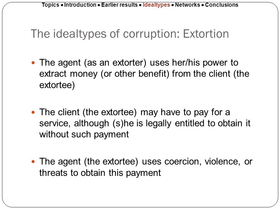 The idealtypes of corruption: Extortion The agent (as an extorter) uses her/his power to extract money (or other benefit) from the client (the extorte