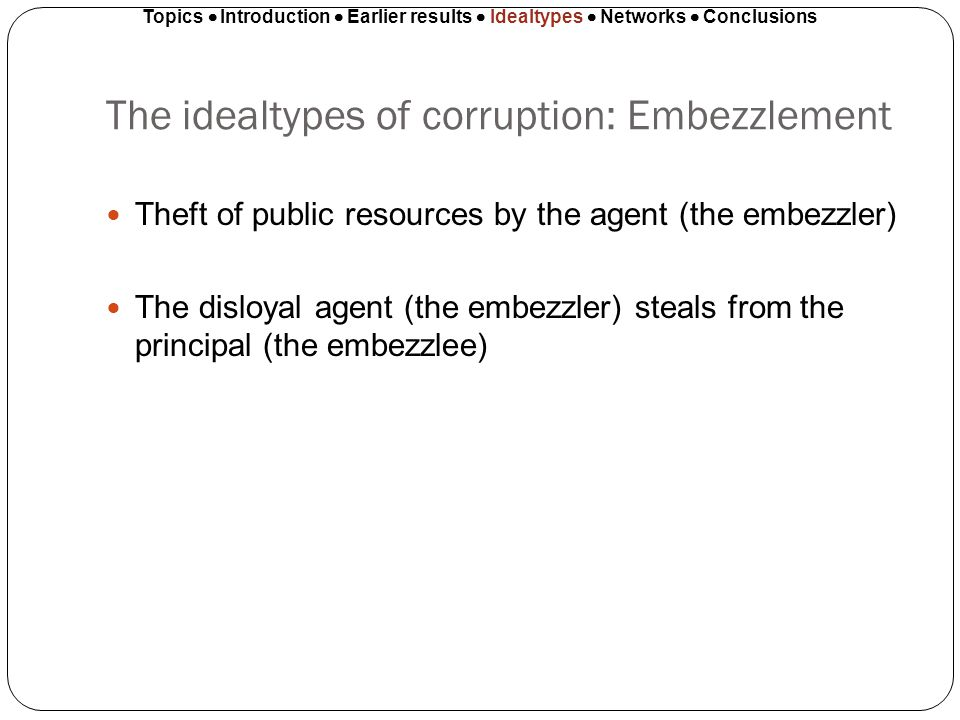 The idealtypes of corruption: Embezzlement Theft of public resources by the agent (the embezzler) The disloyal agent (the embezzler) steals from the p