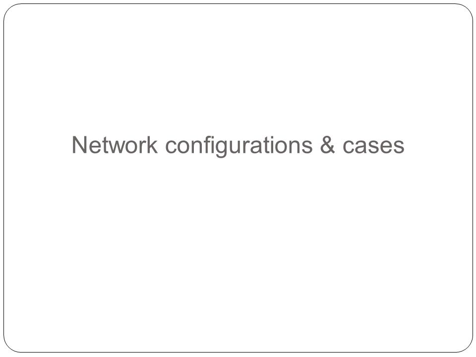 Network configurations & cases