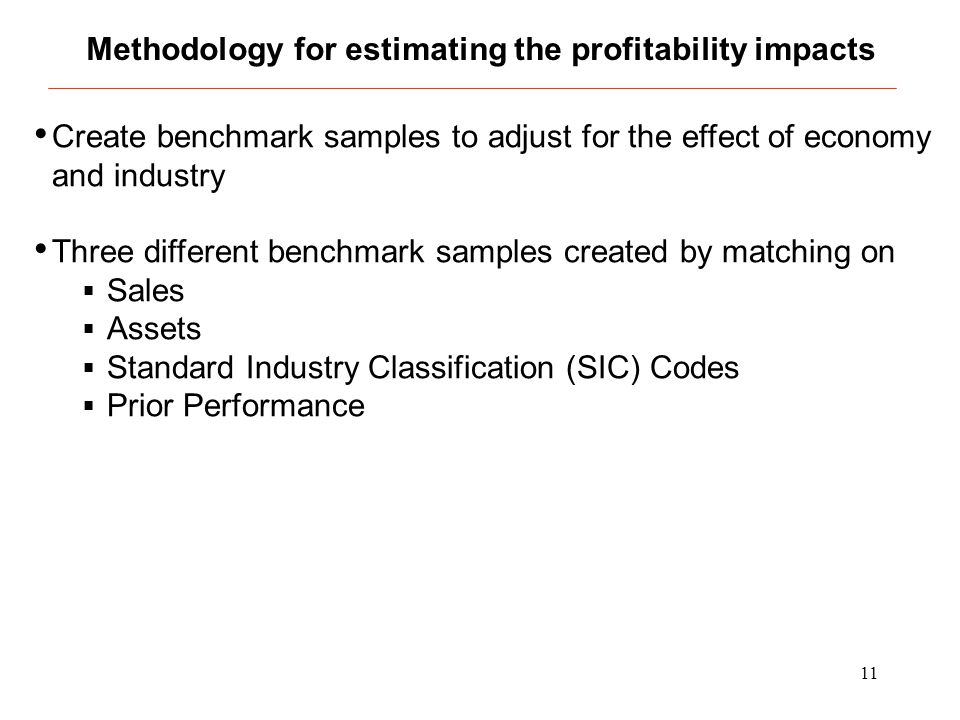 11 Methodology for estimating the profitability impacts Create benchmark samples to adjust for the effect of economy and industry Three different benc