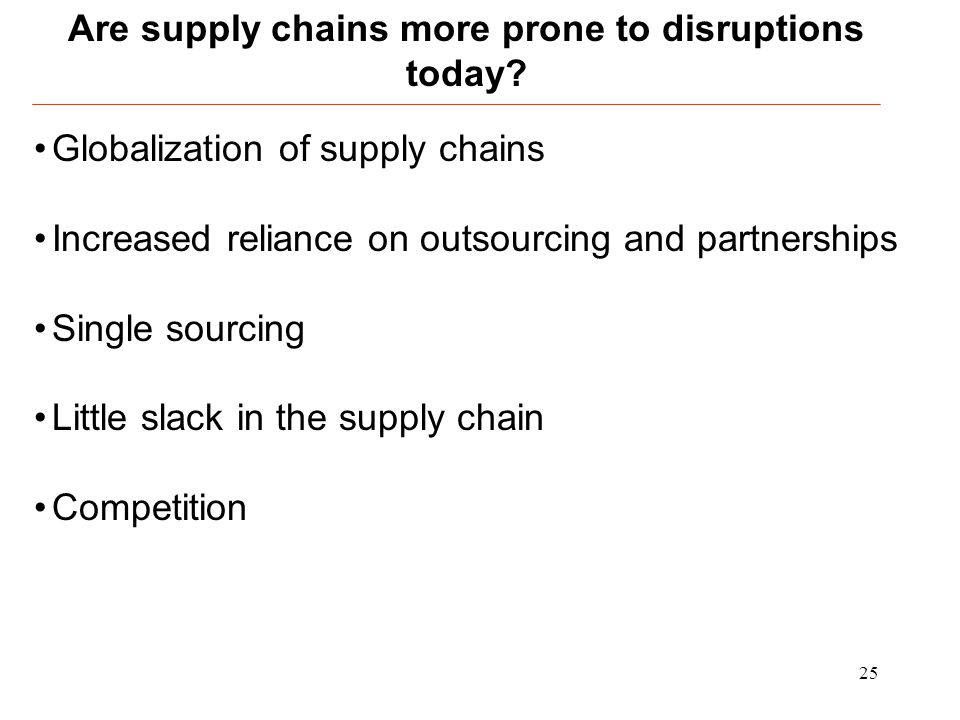 25 Globalization of supply chains Increased reliance on outsourcing and partnerships Single sourcing Little slack in the supply chain Competition Are
