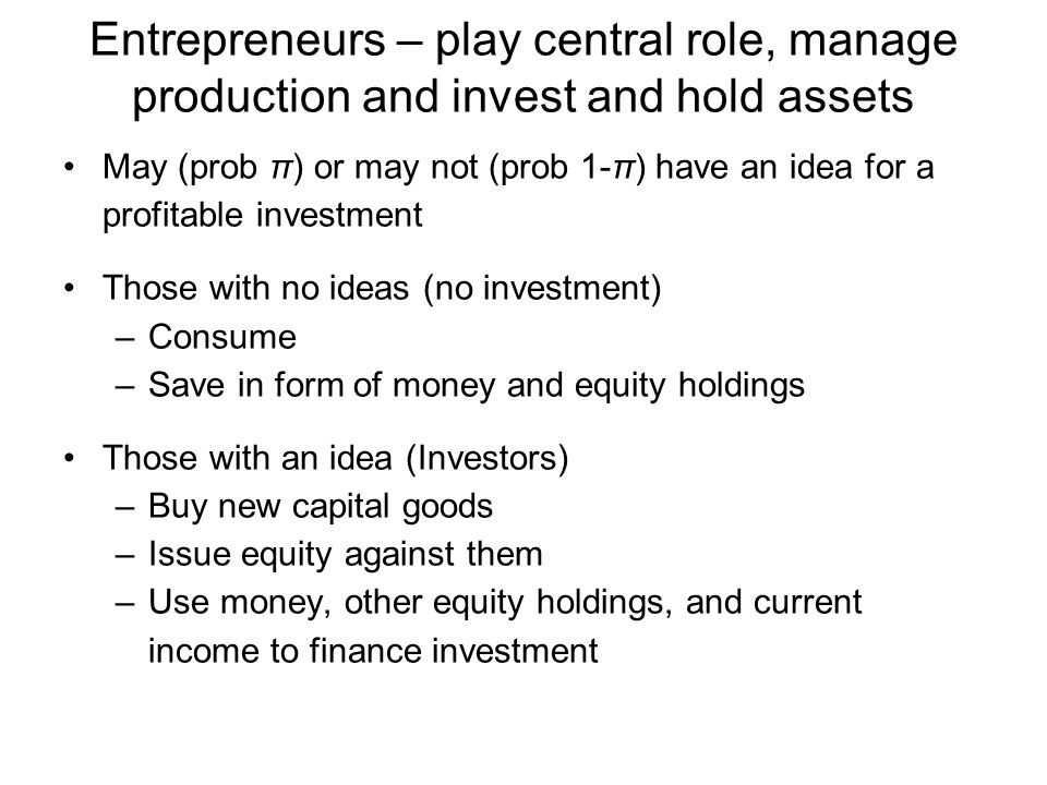 Entrepreneurs – play central role, manage production and invest and hold assets May (prob π) or may not (prob 1-π) have an idea for a profitable investment Those with no ideas (no investment) –Consume –Save in form of money and equity holdings Those with an idea (Investors) –Buy new capital goods –Issue equity against them –Use money, other equity holdings, and current income to finance investment