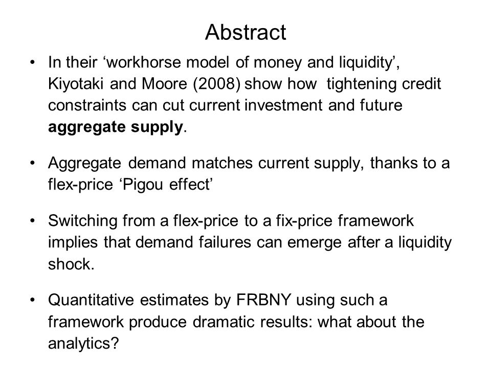 Abstract In their workhorse model of money and liquidity, Kiyotaki and Moore (2008) show how tightening credit constraints can cut current investment and future aggregate supply.