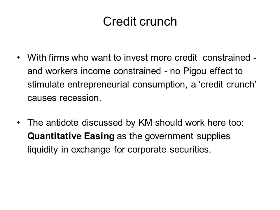 Credit crunch With firms who want to invest more credit constrained - and workers income constrained - no Pigou effect to stimulate entrepreneurial consumption, a credit crunch causes recession.