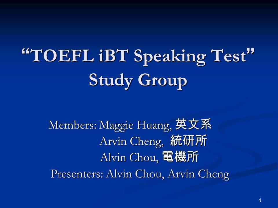 1 TOEFL iBT Speaking Test Study Group TOEFL iBT Speaking Test Study Group Members: Maggie Huang, Members: Maggie Huang, Arvin Cheng, Arvin Cheng, Alvin Chou, Alvin Chou, Presenters: Alvin Chou, Arvin Cheng Presenters: Alvin Chou, Arvin Cheng