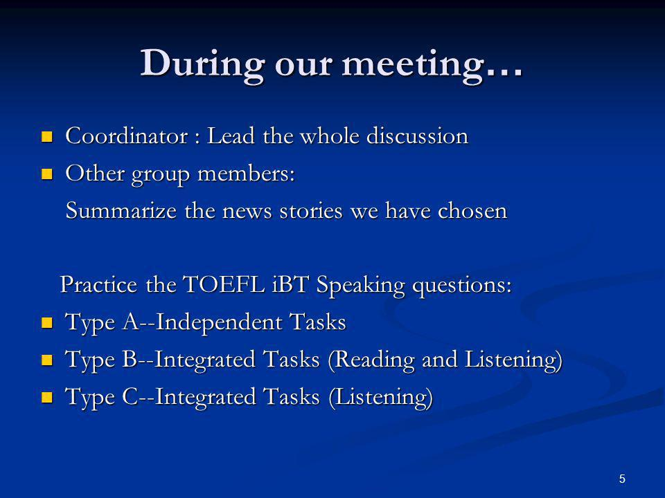 5 During our meeting … Coordinator : Lead the whole discussion Coordinator : Lead the whole discussion Other group members: Other group members: Summarize the news stories we have chosen Summarize the news stories we have chosen Practice the TOEFL iBT Speaking questions: Practice the TOEFL iBT Speaking questions: Type A--Independent Tasks Type A--Independent Tasks Type B--Integrated Tasks (Reading and Listening) Type B--Integrated Tasks (Reading and Listening) Type C--Integrated Tasks (Listening) Type C--Integrated Tasks (Listening)