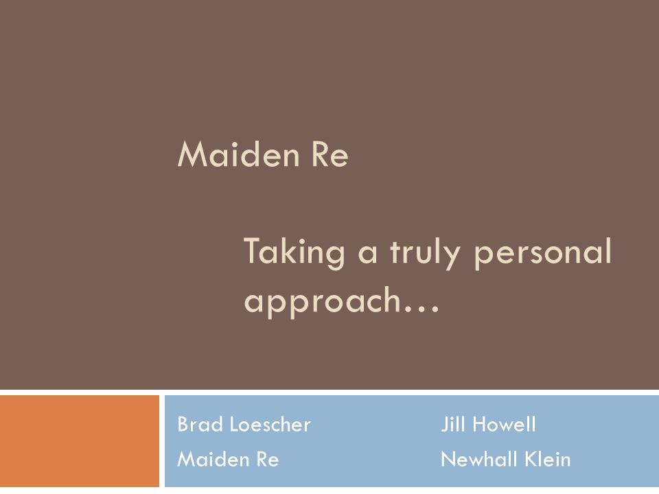 Maiden Re Taking a truly personal approach… Brad LoescherJill Howell Maiden ReNewhall Klein