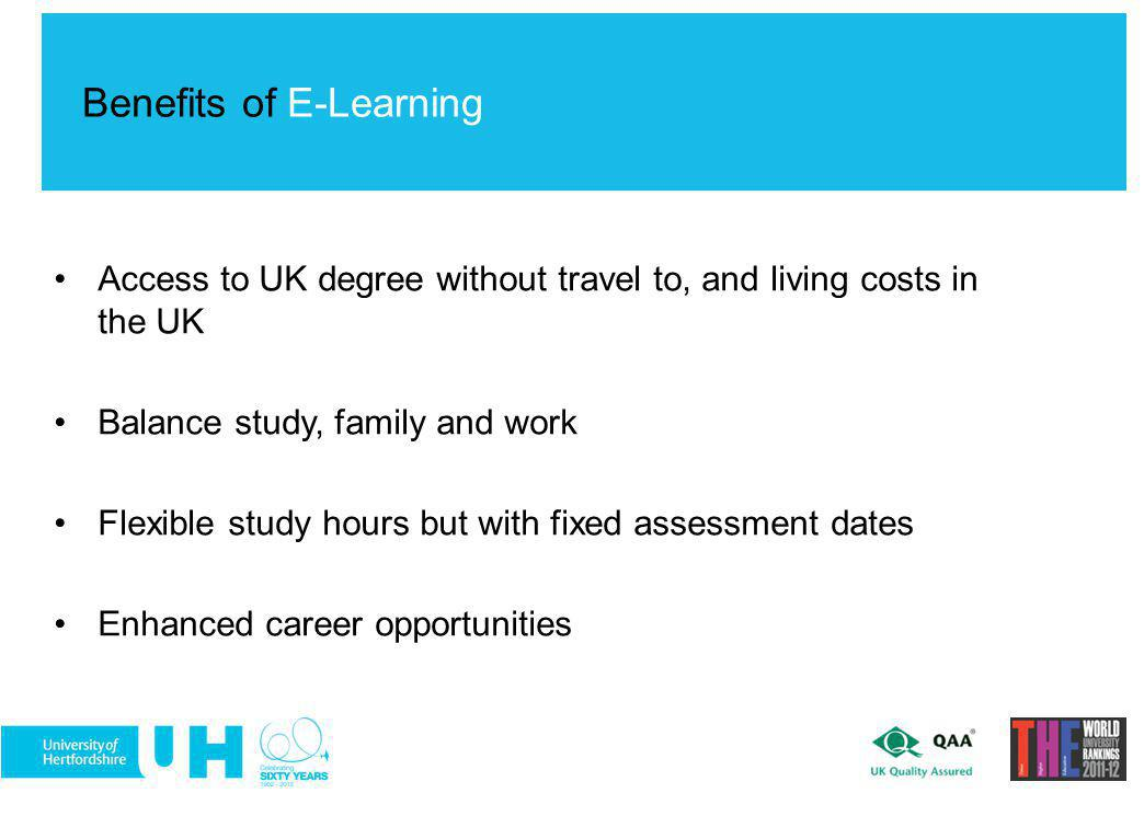 Access to UK degree without travel to, and living costs in the UK Balance study, family and work Flexible study hours but with fixed assessment dates