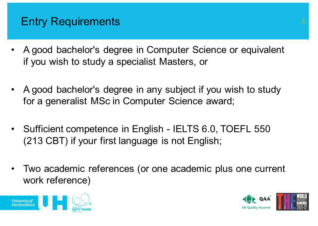 A good bachelor's degree in Computer Science or equivalent if you wish to study a specialist Masters, or A good bachelor's degree in any subject if yo