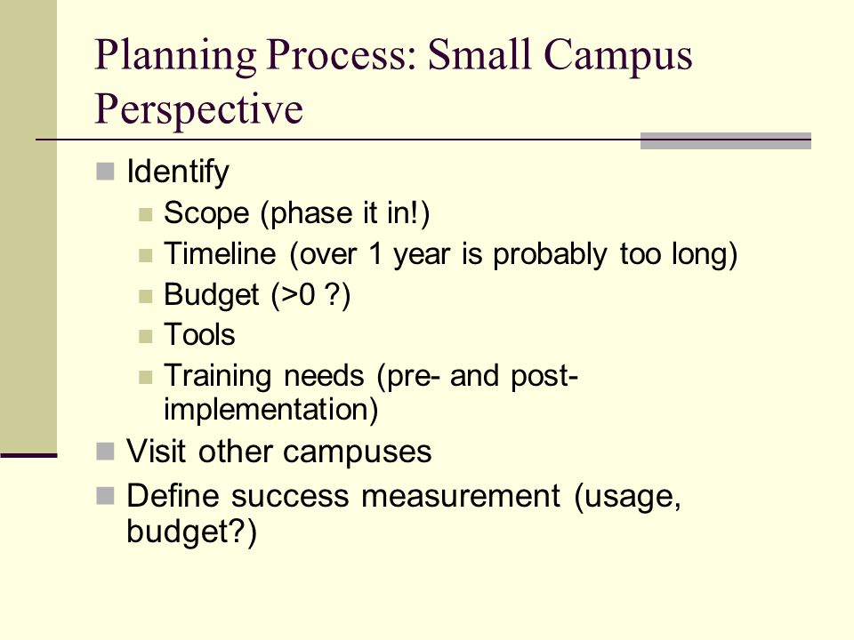 Planning Process: Small Campus Perspective Identify Scope (phase it in!) Timeline (over 1 year is probably too long) Budget (>0 ) Tools Training needs (pre- and post- implementation) Visit other campuses Define success measurement (usage, budget )