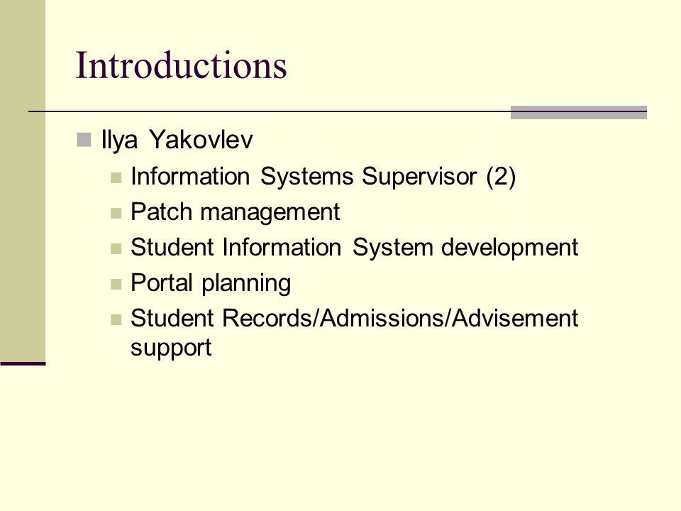 Introductions Ilya Yakovlev Information Systems Supervisor (2) Patch management Student Information System development Portal planning Student Records/Admissions/Advisement support