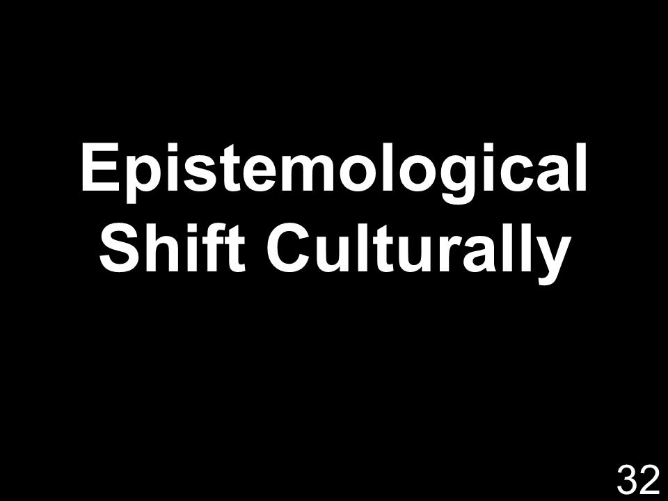 Epistemological Shift Culturally 32
