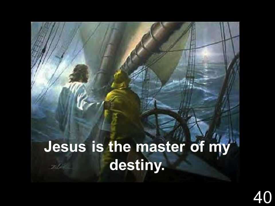 Jesus is the master of my destiny. 40