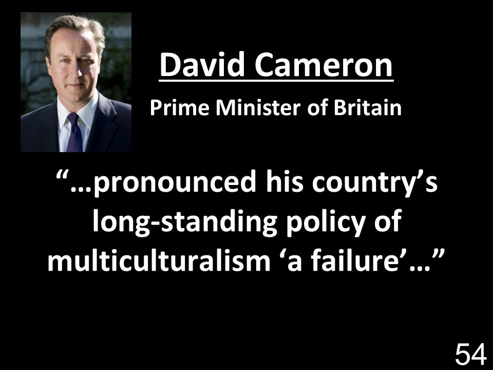 …pronounced his countrys long-standing policy of multiculturalism a failure… David Cameron Prime Minister of Britain 54