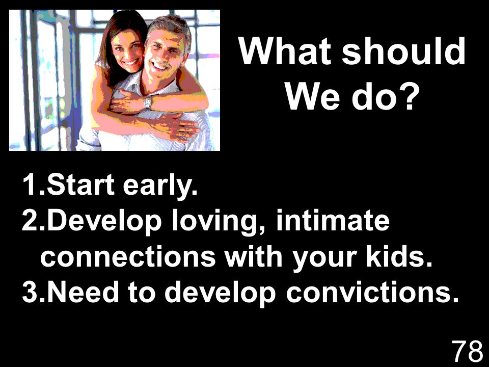 What should We do? 1.Start early. 2.Develop loving, intimate connections with your kids. 3.Need to develop convictions. 78