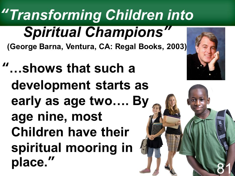 Transforming Children into Spiritual Champions (George Barna, Ventura, CA: Regal Books, 2003) …shows that such a development starts as early as age tw