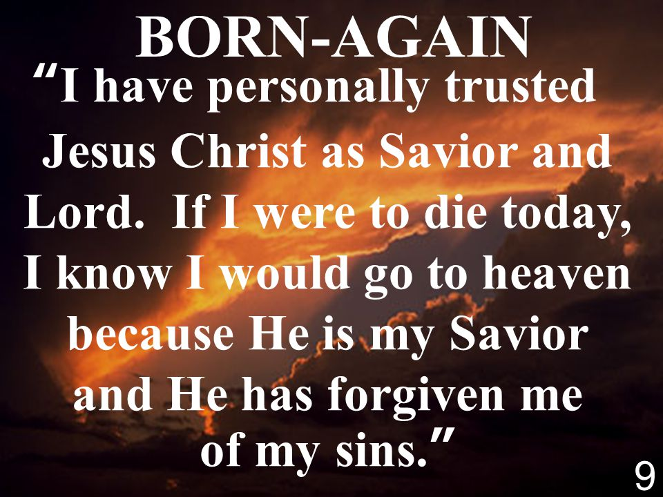 9 BORN-AGAIN I have personally trusted Jesus Christ as Savior and Lord. If I were to die today, I know I would go to heaven because He is my Savior an