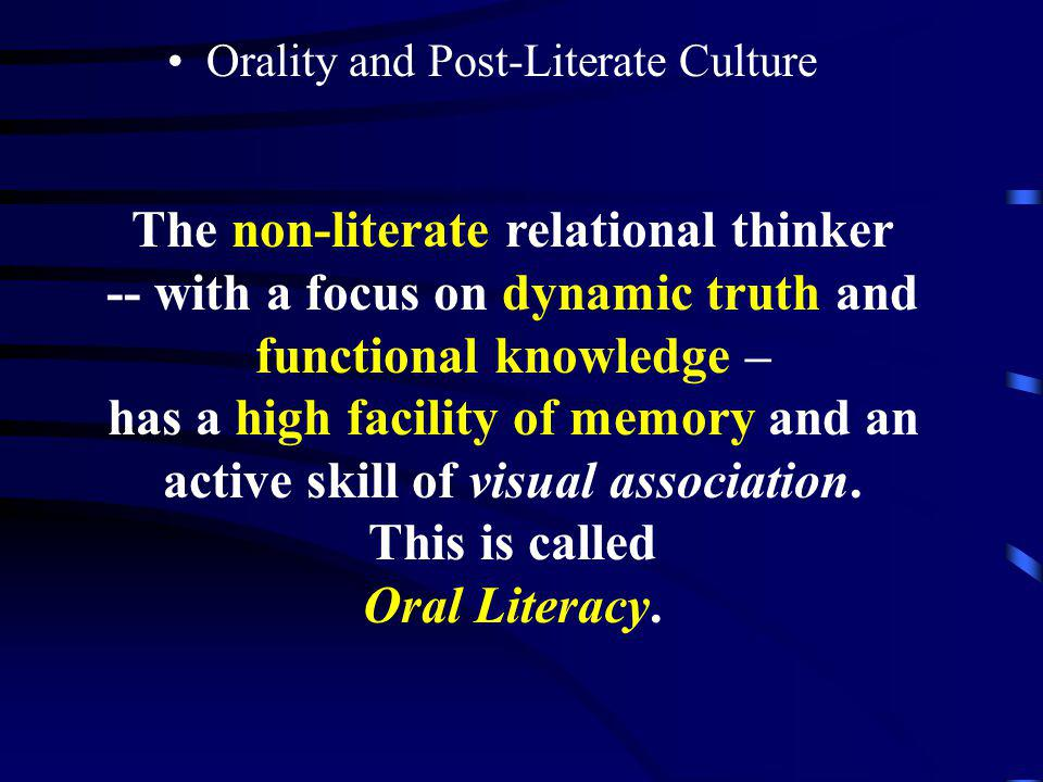 Orality and Post-Literate Culture Oral culture relationships dynamic truth not facts Functional Knowledge This focuses on relational skills. Truth is
