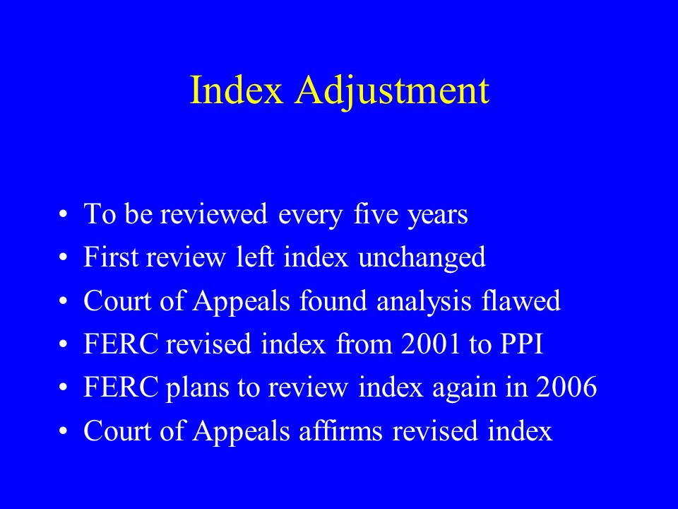 Index Adjustment To be reviewed every five years First review left index unchanged Court of Appeals found analysis flawed FERC revised index from 2001 to PPI FERC plans to review index again in 2006 Court of Appeals affirms revised index