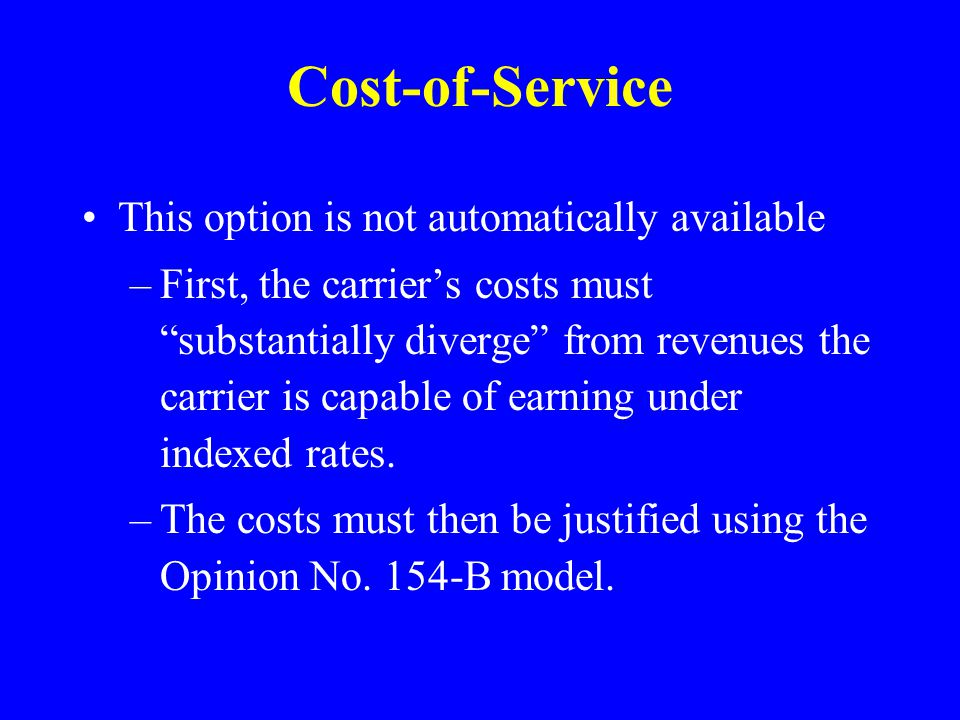 Cost-of-Service This option is not automatically available –First, the carriers costs must substantially diverge from revenues the carrier is capable of earning under indexed rates.