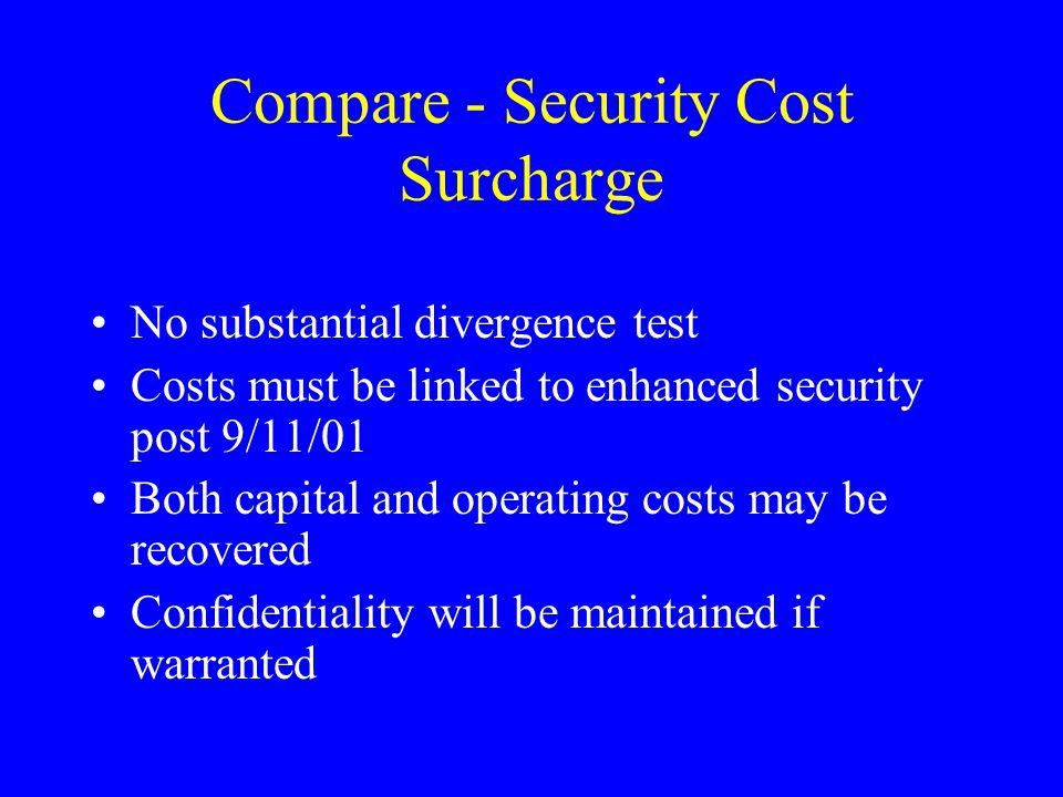Compare - Security Cost Surcharge No substantial divergence test Costs must be linked to enhanced security post 9/11/01 Both capital and operating costs may be recovered Confidentiality will be maintained if warranted