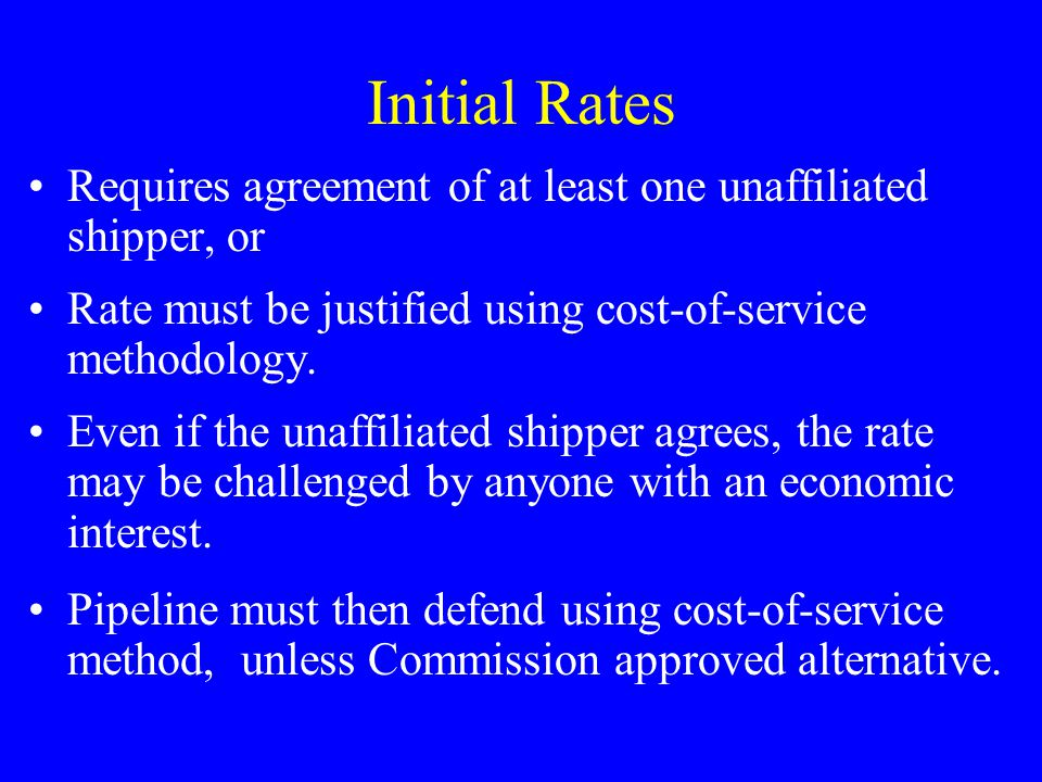 Initial Rates Requires agreement of at least one unaffiliated shipper, or Rate must be justified using cost-of-service methodology.