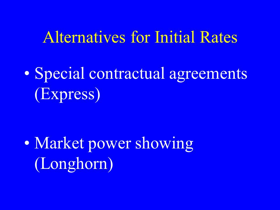 Alternatives for Initial Rates Special contractual agreements (Express) Market power showing (Longhorn)