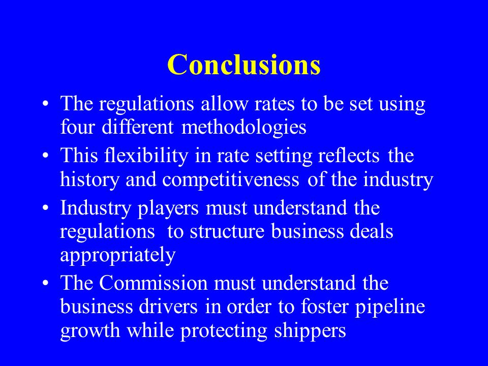 Conclusions The regulations allow rates to be set using four different methodologies This flexibility in rate setting reflects the history and competitiveness of the industry Industry players must understand the regulations to structure business deals appropriately The Commission must understand the business drivers in order to foster pipeline growth while protecting shippers