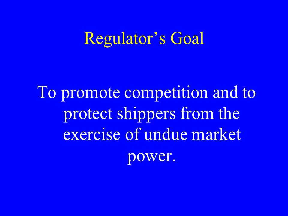 Regulators Goal To promote competition and to protect shippers from the exercise of undue market power.