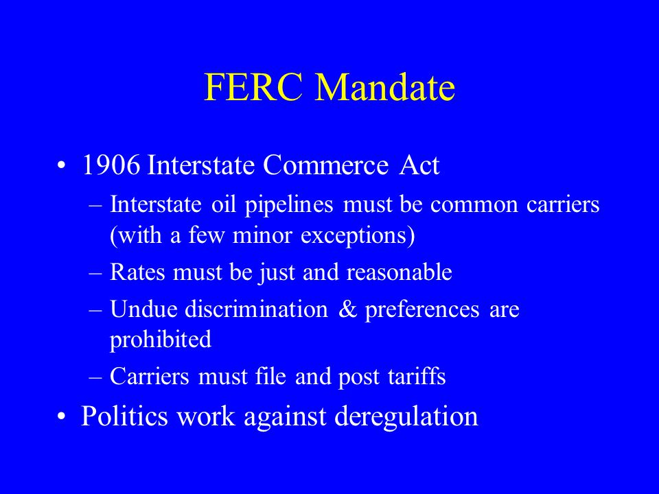 FERC Mandate 1906 Interstate Commerce Act –Interstate oil pipelines must be common carriers (with a few minor exceptions) –Rates must be just and reasonable –Undue discrimination & preferences are prohibited –Carriers must file and post tariffs Politics work against deregulation