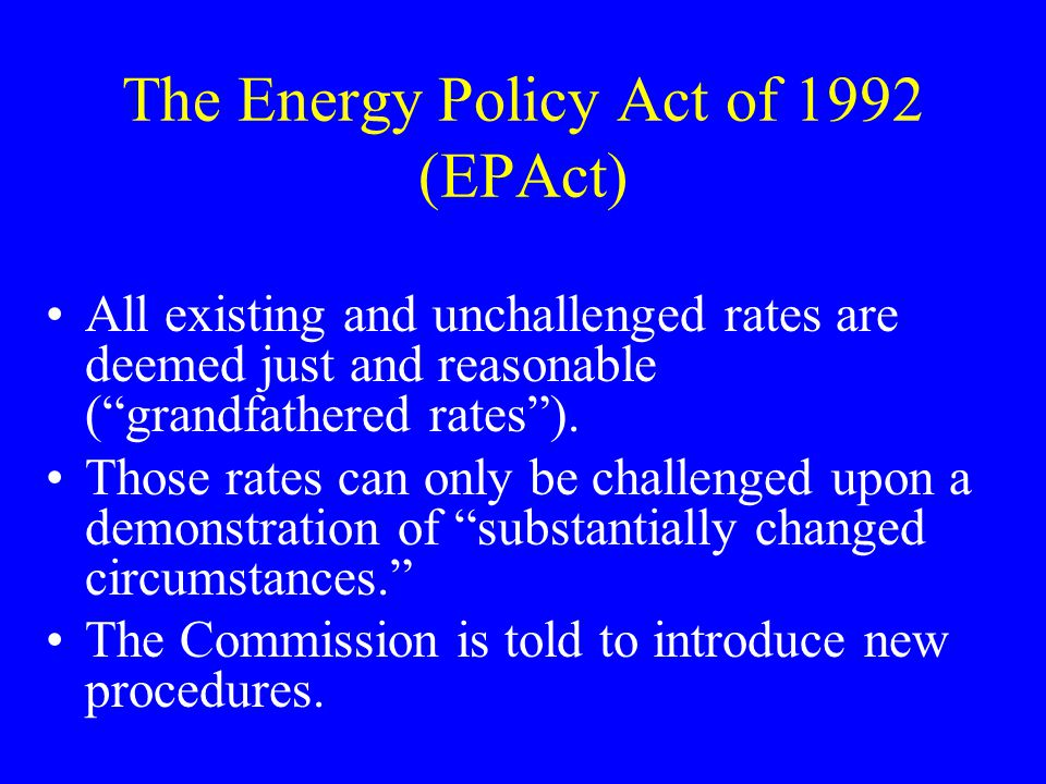The Energy Policy Act of 1992 (EPAct) All existing and unchallenged rates are deemed just and reasonable (grandfathered rates).