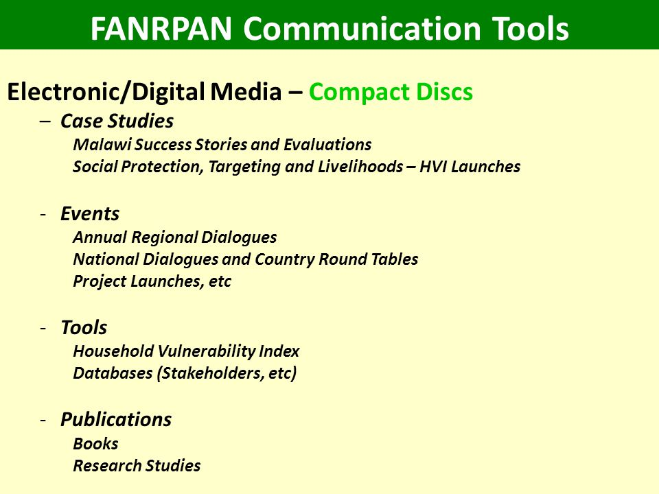 FANRPAN Communication Tools Electronic/Digital Media – Compact Discs –Case Studies Malawi Success Stories and Evaluations Social Protection, Targeting and Livelihoods – HVI Launches -Events Annual Regional Dialogues National Dialogues and Country Round Tables Project Launches, etc -Tools Household Vulnerability Index Databases (Stakeholders, etc) -Publications Books Research Studies